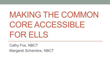 MAKING THE COMMON CORE ACCESSIBLE FOR ELLS Cathy Fox, NBCT Margaret Schembre, NBCT.