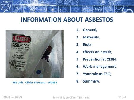 INFORMATION ABOUT ASBESTOS EDMS No. 848384 1.General, 2.Materials, 3.Risks, 4.Effects on health, 5.Prevention at CERN, 6.Work management, 7.Your role as.