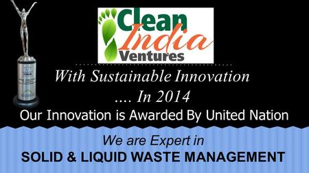 Our Innovation is Awarded By United Nation With Sustainable Innovation …. In 2014 We are Expert in SOLID & LIQUID WASTE MANAGEMENT.