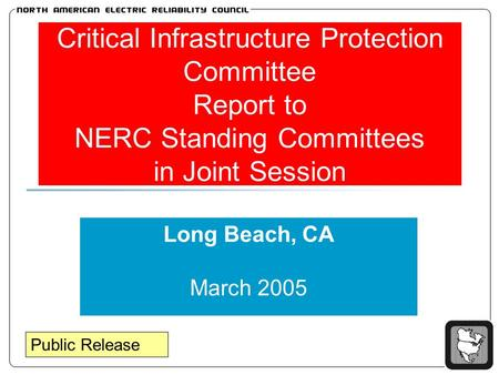 Critical Infrastructure Protection Committee Report to NERC Standing Committees in Joint Session Long Beach, CA March 2005 Public Release.