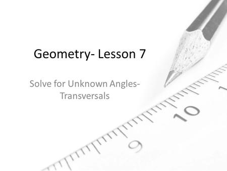 Geometry- Lesson 7 Solve for Unknown Angles- Transversals.