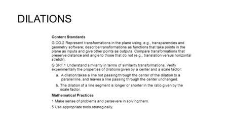 DILATIONS Content Standards G.CO.2 Represent transformations in the plane using, e.g., transparencies and geometry software; describe transformations as.