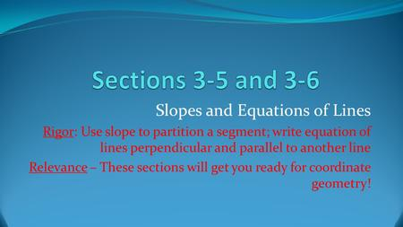 Slopes and Equations of Lines Rigor: Use slope to partition a segment; write equation of lines perpendicular and parallel to another line Relevance – These.