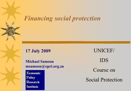 Financing social protection 17 July 2009 Michael Samson UNICEF/ IDS Course on Social Protection.