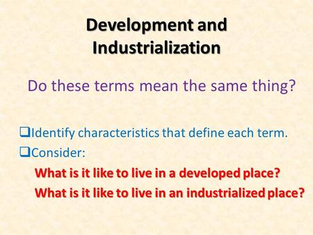 Development and Industrialization Do these terms mean the same thing?  Identify characteristics that define each term.  Consider: What is it like to.