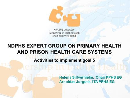 Helena Silfverhielm, Chair PPHS EG Arnoldas Jurgutis, ITA PPHS EG NDPHS EXPERT GROUP ON PRIMARY HEALTH AND PRISON HEALTH CARE SYSTEMS Activities to implement.