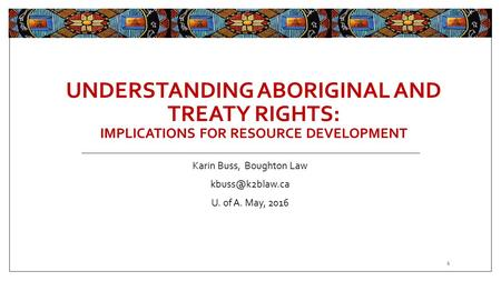 UNDERSTANDING ABORIGINAL AND TREATY RIGHTS: IMPLICATIONS FOR RESOURCE DEVELOPMENT Karin Buss, Boughton Law U. of A. May, 2016 1.