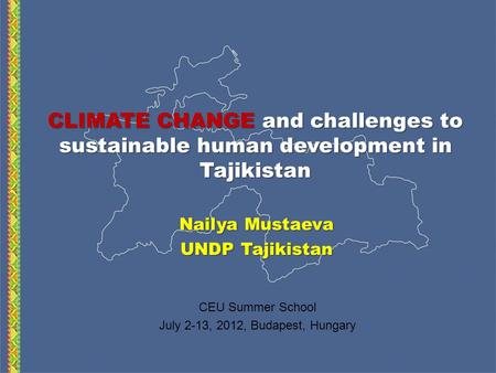CLIMATE CHANGE and challenges to sustainable human development in Tajikistan Nailya Mustaeva UNDP Tajikistan CEU Summer School July 2-13, 2012, Budapest,