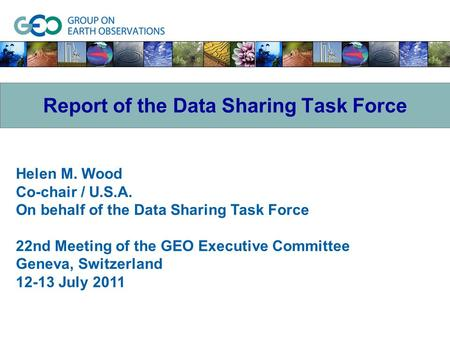 Helen M. Wood Co-chair / U.S.A. On behalf of the Data Sharing Task Force 22nd Meeting of the GEO Executive Committee Geneva, Switzerland 12-13 July 2011.