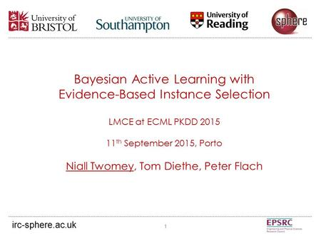 Bayesian Active Learning with Evidence-Based Instance Selection LMCE at ECML PKDD 2015 11 th September 2015, Porto Niall Twomey, Tom Diethe, Peter Flach.