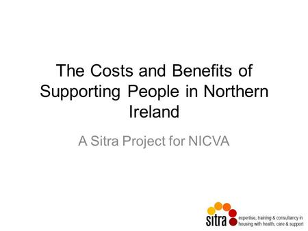 The Costs and Benefits of Supporting People in Northern Ireland A Sitra Project for NICVA.