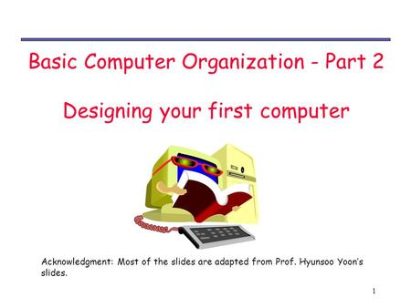 1 Basic Computer Organization - Part 2 Designing your first computer Acknowledgment: Most of the slides are adapted from Prof. Hyunsoo Yoon's slides.