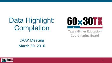Texas Higher Education Coordinating Board Data Highlight: Completion CAAP Meeting March 30, 2016 1.