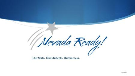 Our State. Our Students. Our Success. DRAFT. Nevada Department of Education Goals Goal 1 All students are proficient in reading by the end of 3 rd grade.
