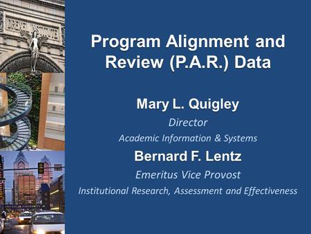 Program Alignment and Review (P.A.R.) Data Mary L. Quigley Director Academic Information & Systems Bernard F. Lentz Emeritus Vice Provost Institutional.