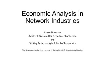 Economic Analysis in Network Industries Russell Pittman Antitrust Division, U.S. Department of Justice and Visiting Professor, Kyiv School of Economics.
