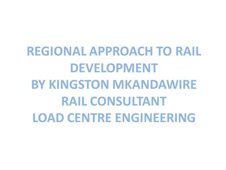 REGIONAL APPROACH TO RAIL DEVELOPMENT BY KINGSTON MKANDAWIRE RAIL CONSULTANT LOAD CENTRE ENGINEERING.