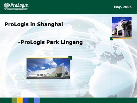 1 ProLogis in Shanghai -ProLogis Park Lingang May, 2006.