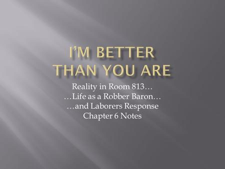 Reality in Room 813… …Life as a Robber Baron… …and Laborers Response Chapter 6 Notes.