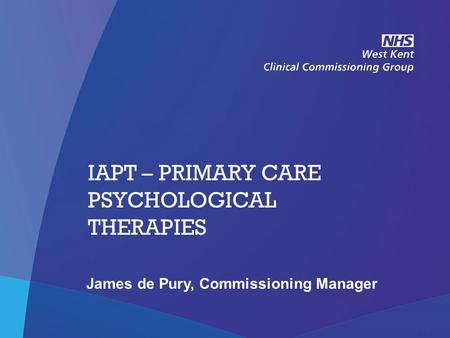 NHS West Kent Clinical Commissioning Group IAPT – PRIMARY CARE PSYCHOLOGICAL THERAPIES James de Pury, Commissioning Manager.