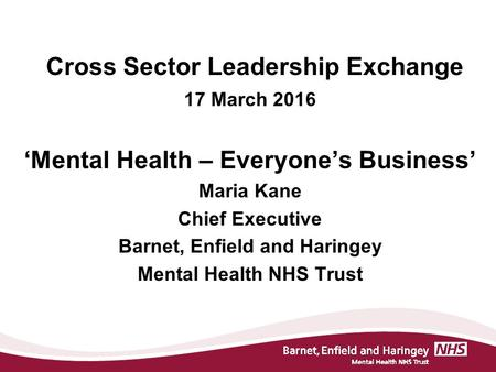 Cross Sector Leadership Exchange 17 March 2016 'Mental Health – Everyone's Business' Maria Kane Chief Executive Barnet, Enfield and Haringey Mental Health.