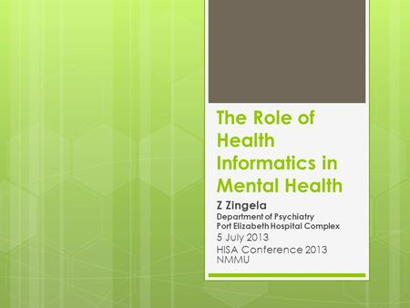 The Role of Health Informatics in Mental Health Z Zingela Department of Psychiatry Port Elizabeth Hospital Complex 5 July 2013 HISA Conference 2013 NMMU.