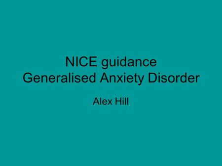 NICE guidance Generalised Anxiety Disorder Alex Hill.