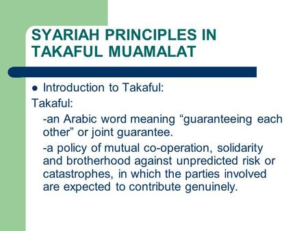 "SYARIAH PRINCIPLES IN TAKAFUL MUAMALAT Introduction to Takaful: Takaful: -an Arabic word meaning ""guaranteeing each other"" or joint guarantee. -a policy."