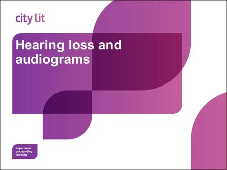 Hearing loss and audiograms. City Lit Objectives To understand how hearing loss is measured To recognise the degree and type of deafness from an audiogram.