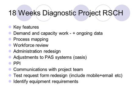 18 Weeks Diagnostic Project RSCH Key features Demand and capacity work - + ongoing data Process mapping Workforce review Administration redesign Adjustments.