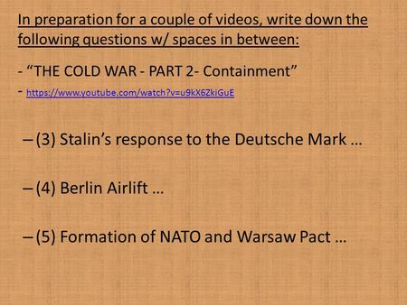 "In preparation for a couple of videos, write down the following questions w/ spaces in between: - ""THE COLD WAR - PART 2- Containment"" - https://www.youtube.com/watch?v=u9kX6ZkiGuE."