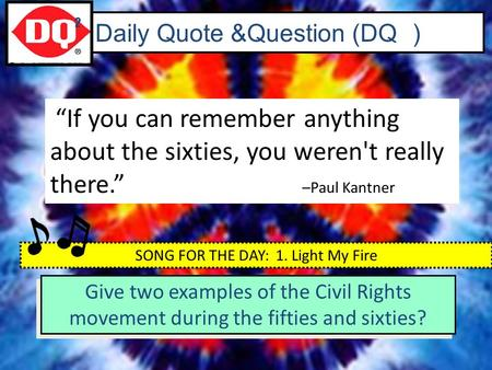 "Daily Quote &Question (DQ ) ""If you can remember anything about the sixties, you weren't really there."" –Paul Kantner 2 SONG FOR THE DAY: 1. Light My Fire."