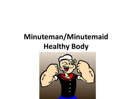 Minuteman/Minutemaid Healthy Body. M/M Healthy Body Rules 1.Eat Breakfast Everyday 2.Drink ½ Your Body Weight in Ounces of Water Daily 3.Eat Every Meal.
