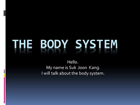 Hello. My name is Suk Joon Kang. I will talk about the body system.