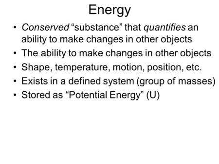 "Energy Conserved ""substance"" that quantifies an ability to make changes in other objects The ability to make changes in other objects Shape, temperature,"