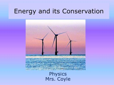 Energy and its Conservation Physics Mrs. Coyle. Part I Mechanical Energy – Potential – Kinetic Work Energy Theorem.
