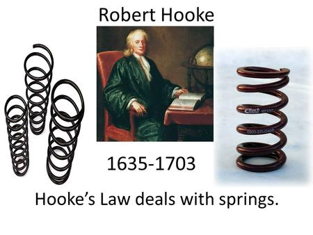 Robert Hooke 1635-1703 Hooke's Law deals with springs.
