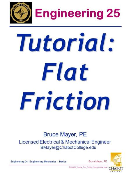 ENGR36_Tutorial_Flat_Friction_Spring-n-Wts.pptx 1 Bruce Mayer, PE Engineering-36: Engineering Mechanics - Statics Bruce Mayer, PE Licensed Electrical &