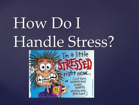 { How Do I Handle Stress?. What Is Stress? Stress is a feeling that's created when we react to particular events. It's the body's way of rising to a.