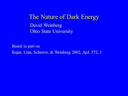 The Nature of Dark Energy David Weinberg Ohio State University Based in part on Kujat, Linn, Scherrer, & Weinberg 2002, ApJ, 572, 1.