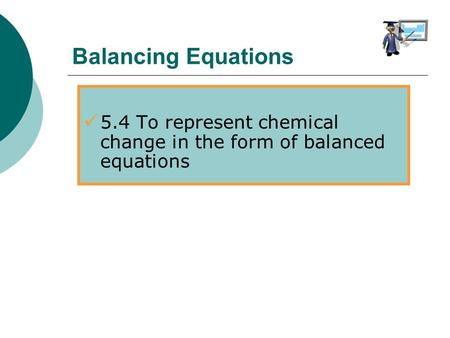 5.4 To represent chemical change in the form of balanced equations Balancing Equations.