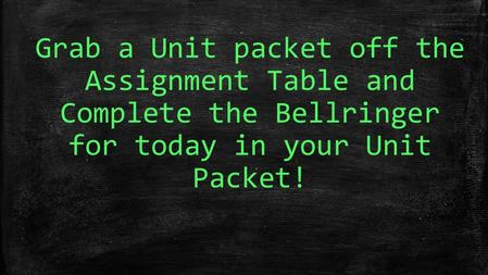 Grab a Unit packet off the Assignment Table and Complete the Bellringer for today in your Unit Packet!