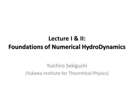 Foundations of Numerical HydroDynamics Lecture I & II: Foundations of Numerical HydroDynamics Yuichiro Sekiguchi (Yukawa Institute for Theoretical Physics)