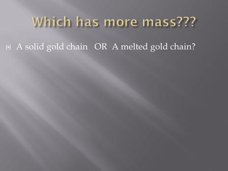  A solid gold chain OR A melted gold chain? LLaw of Conservation of Mass? MMatter cannot be created or destroyed… so what happens to it? NNomenclature?