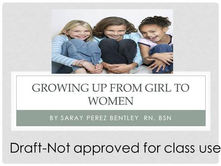 GROWING UP FROM GIRL TO WOMEN BY SARAY PEREZ BENTLEY RN, BSN Draft-Not approved for class use.