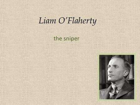 Liam O'Flaherty the sniper. Born in 1896 at Inishmore on the Aran Islands of Ireland to extremely poor parents. The isolation, terrible weather conditions,