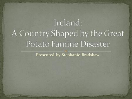Presented by Stephanie Bradshaw. The Great Potato Famine What is it? What effects did it have on: Population Emigration Industrialization (pictures.