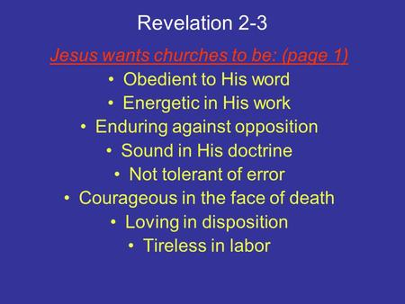 Revelation 2-3 Jesus wants churches to be: (page 1) Obedient to His word Energetic in His work Enduring against opposition Sound in His doctrine Not tolerant.