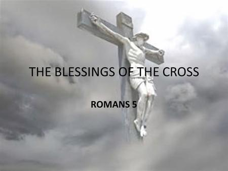 THE BLESSINGS OF THE CROSS ROMANS 5. Romans 5:1-5 NIV Romans 5:1 Therefore, since we have been justified through faith, we have peace with God through.