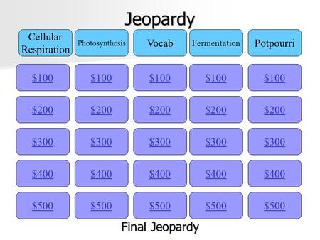 Jeopardy $100 Cellular Respiration Photosynthesis Vocab Fermentation Potpourri $200 $300 $400 $500 $400 $300 $200 $100 $500 $400 $300 $200 $100 $500 $400.